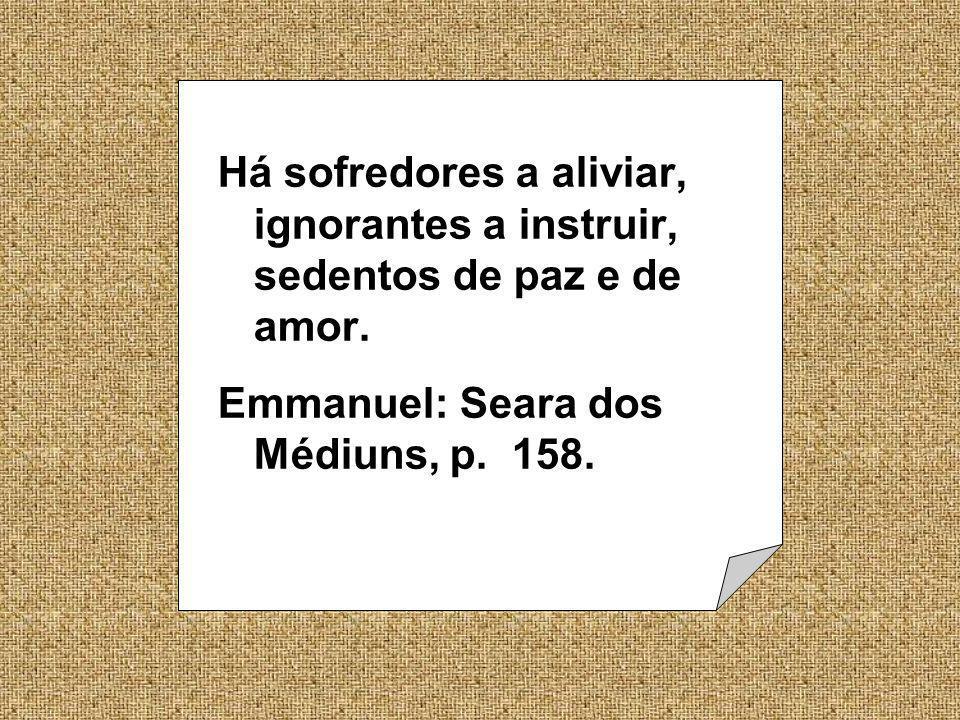Há sofredores a aliviar, ignorantes a instruir, sedentos de paz e de amor. Emmanuel: Seara dos Médiuns, p. 158.