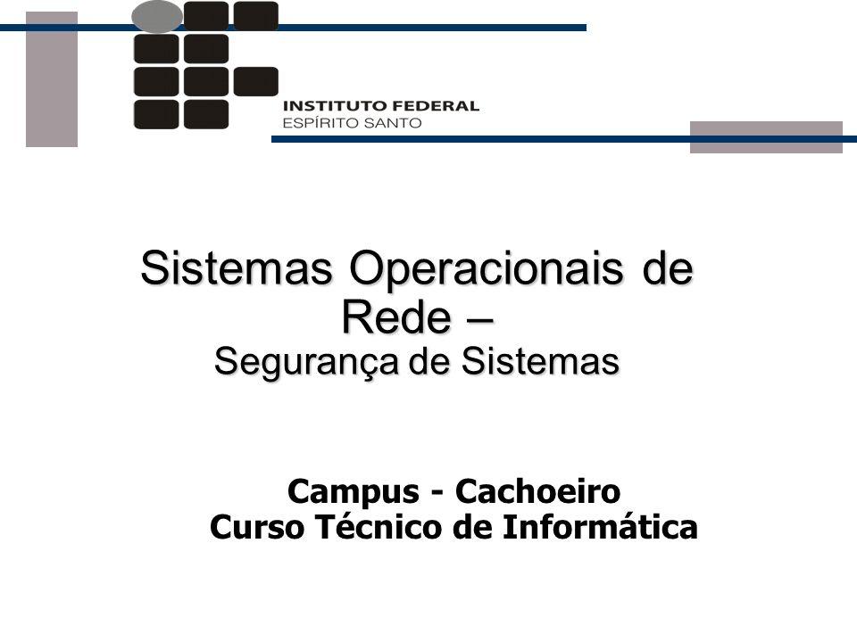 Sistemas Operacionais de Rede – Segurança de Sistemas Campus - Cachoeiro Curso Técnico de Informática