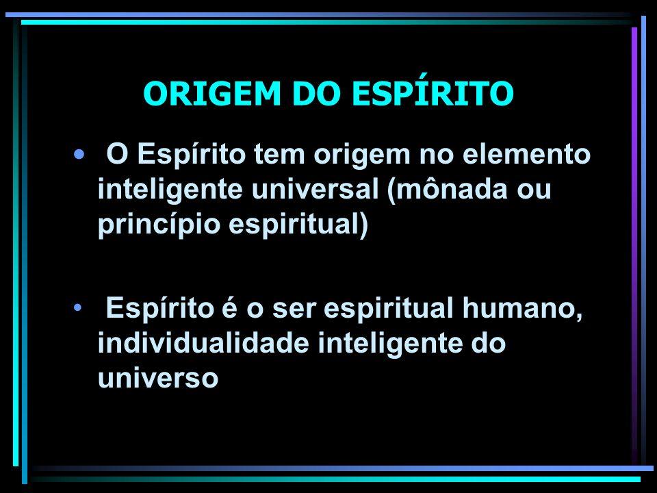 ORIGEM DO ESPÍRITO O Espírito tem origem no elemento inteligente universal (mônada ou princípio espiritual) Espírito é o ser espiritual humano, indivi