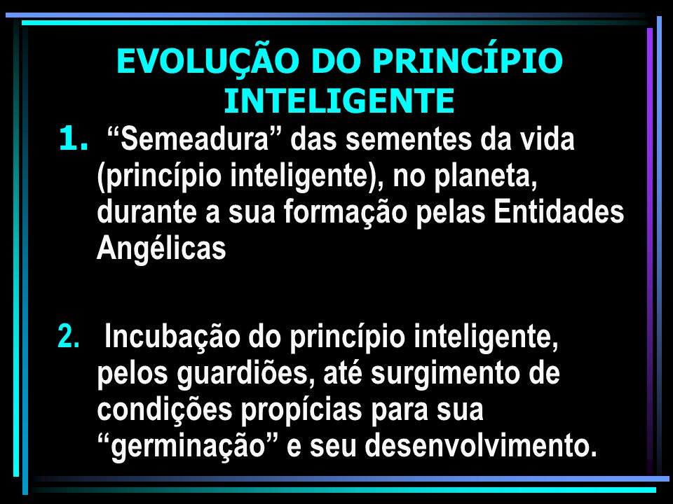 EVOLUÇÃO DO PRINCÍPIO INTELIGENTE 1. Semeadura das sementes da vida (princípio inteligente), no planeta, durante a sua formação pelas Entidades Angéli