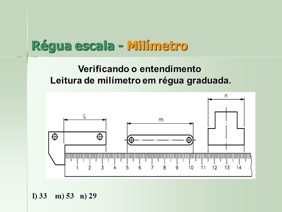 Régua escala - Milímetro Verificando o entendimento Leitura de milímetro em régua graduada. Leitura de milímetro em régua graduada. l) 33 m) 53 n) 29