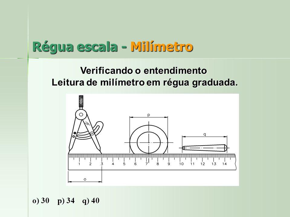 Régua escala - Milímetro Verificando o entendimento Leitura de milímetro em régua graduada. Leitura de milímetro em régua graduada. o) 30 p) 34 q) 40