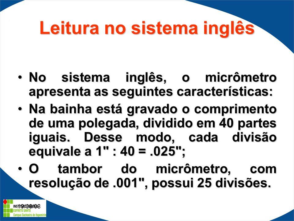 19/08/08 Leitura no sistema inglês No sistema inglês, o micrômetro apresenta as seguintes características:No sistema inglês, o micrômetro apresenta as seguintes características: Na bainha está gravado o comprimento de uma polegada, dividido em 40 partes iguais.