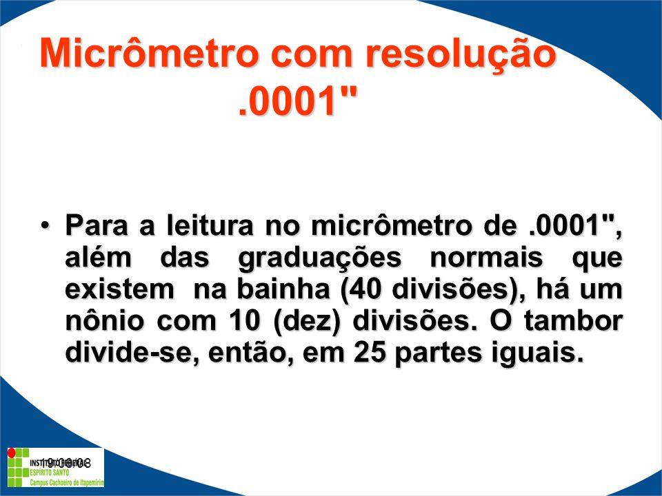 19/08/08 Micrômetro com resolução.0001 Para a leitura no micrômetro de.0001 , além das graduações normais que existem na bainha (40 divisões), há um nônio com 10 (dez) divisões.