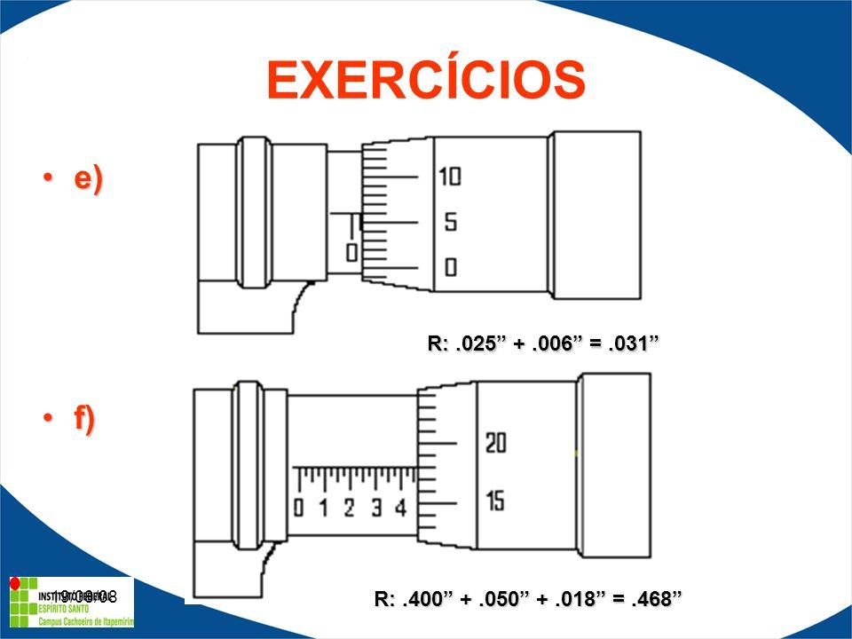 19/08/08 EXERCÍCIOS e)e) f)f) R:.025 +.006 =.031 R:.400 +.050 +.018 =.468