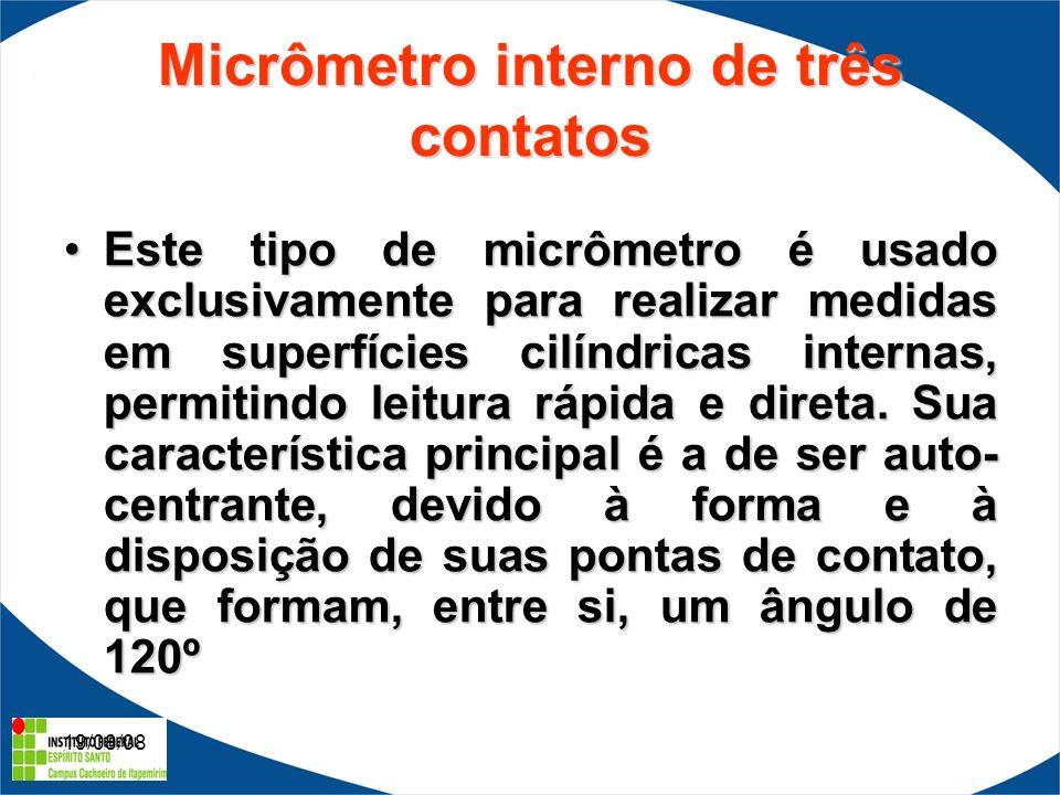 19/08/08 Micrômetro interno de três contatos Este tipo de micrômetro é usado exclusivamente para realizar medidas em superfícies cilíndricas internas, permitindo leitura rápida e direta.