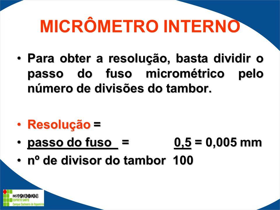 19/08/08 MICRÔMETRO INTERNO Para obter a resolução, basta dividir o passo do fuso micrométrico pelo número de divisões do tambor.Para obter a resolução, basta dividir o passo do fuso micrométrico pelo número de divisões do tambor.