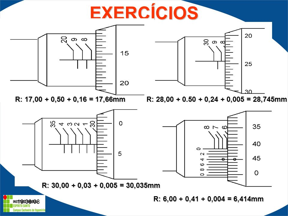 19/08/08EXERCÍCIOS R: 17,00 + 0,50 + 0,16 = 17,66mm R: 28,00 + 0.50 + 0,24 + 0,005 = 28,745mm R: 30,00 + 0,03 + 0,005 = 30,035mm R: 6,00 + 0,41 + 0,004 = 6,414mm