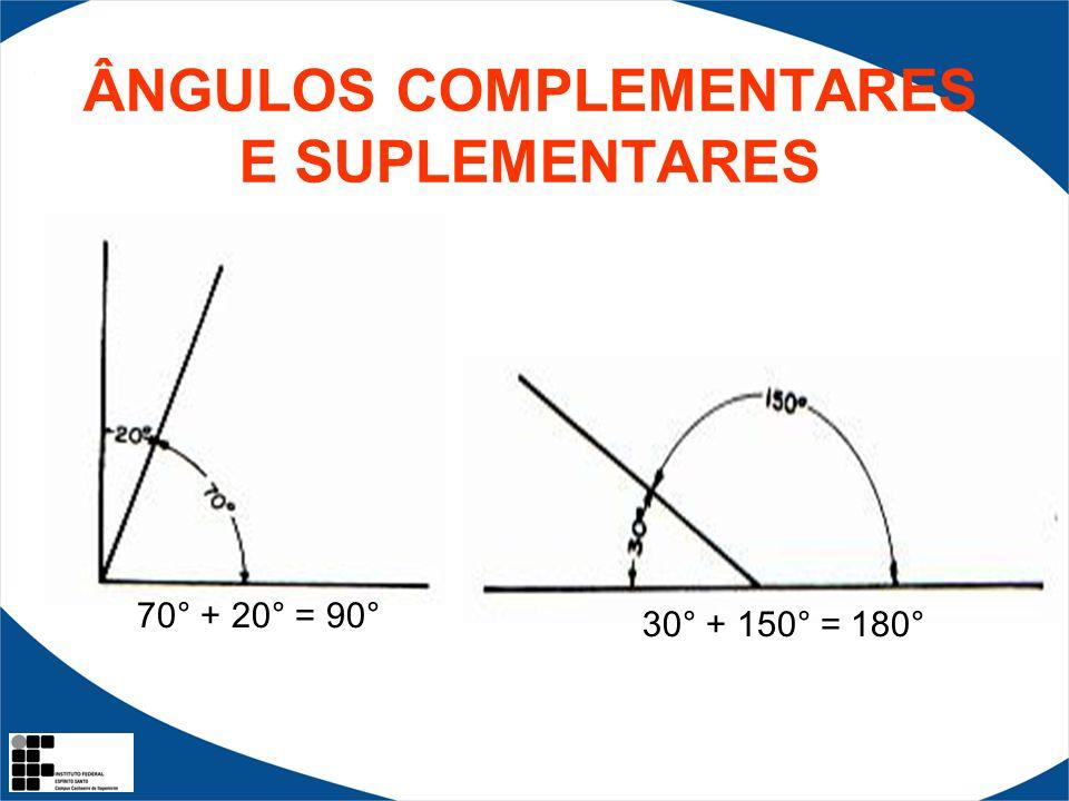 ÂNGULOS COMPLEMENTARES E SUPLEMENTARES 70° + 20° = 90° 30° + 150° = 180°
