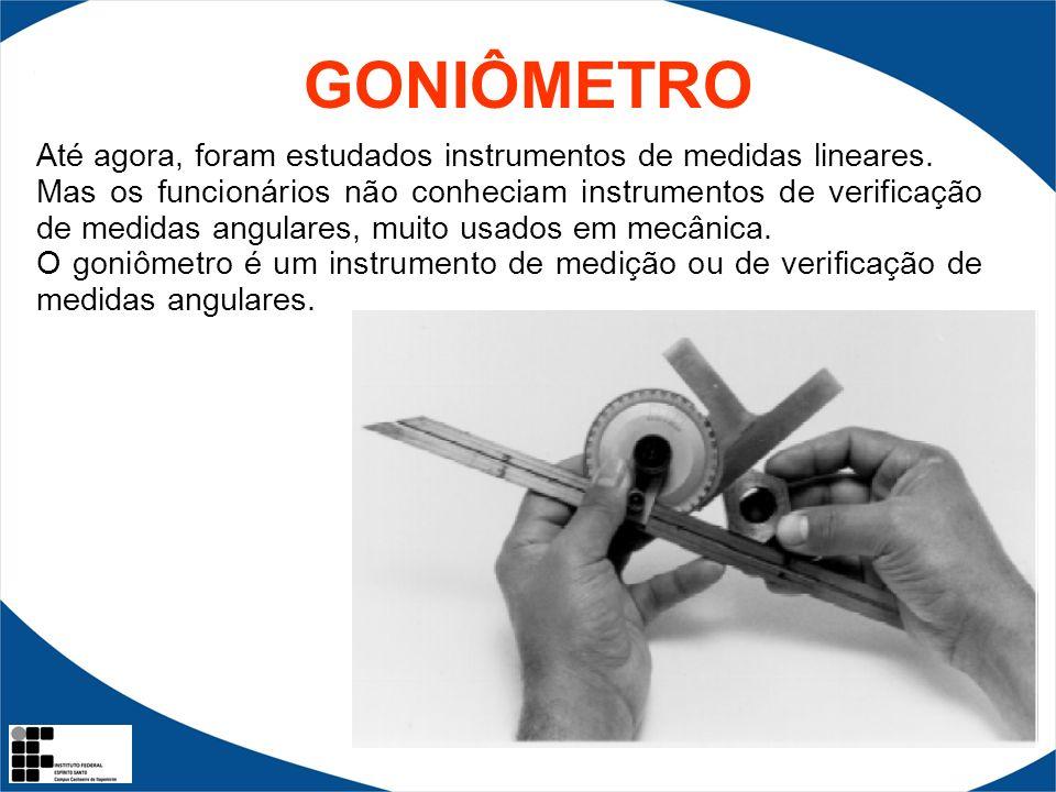 GONIÔMETRO Até agora, foram estudados instrumentos de medidas lineares. Mas os funcionários não conheciam instrumentos de verificação de medidas angul