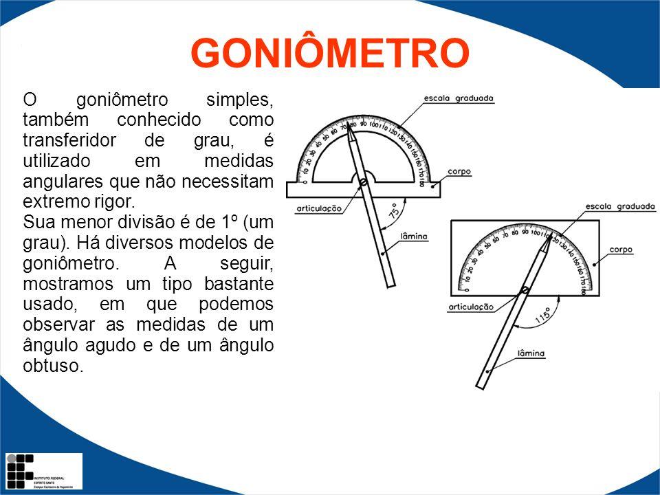 GONIÔMETRO O goniômetro simples, também conhecido como transferidor de grau, é utilizado em medidas angulares que não necessitam extremo rigor. Sua me