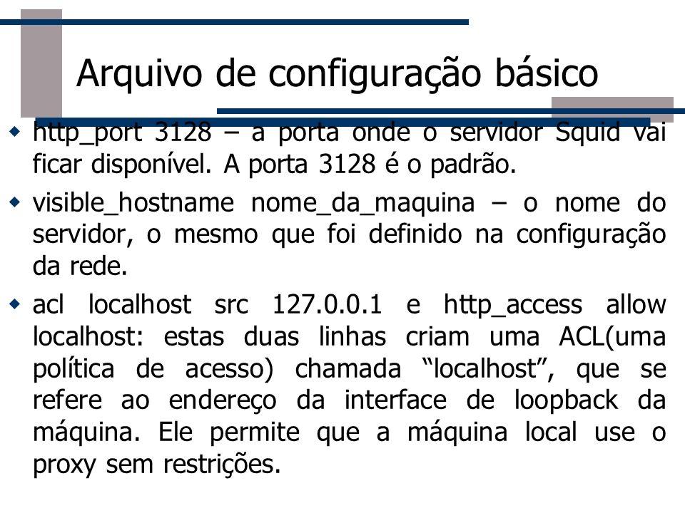 Arquivo de configuração básico http_port 3128 – a porta onde o servidor Squid vai ficar disponível. A porta 3128 é o padrão. visible_hostname nome_da_