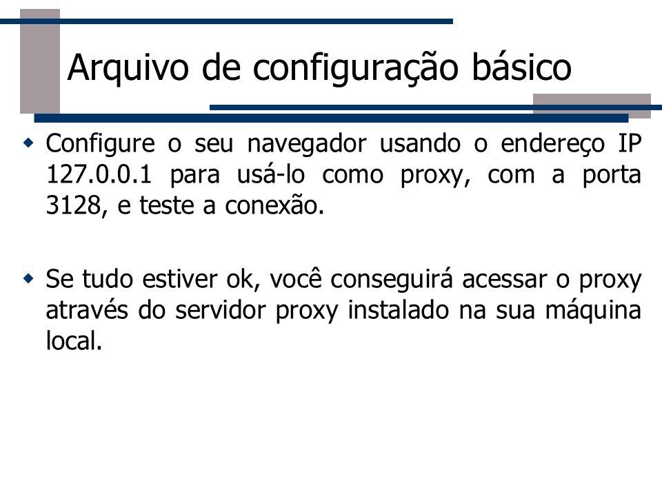 Arquivo de configuração básico Configure o seu navegador usando o endereço IP 127.0.0.1 para usá-lo como proxy, com a porta 3128, e teste a conexão. S