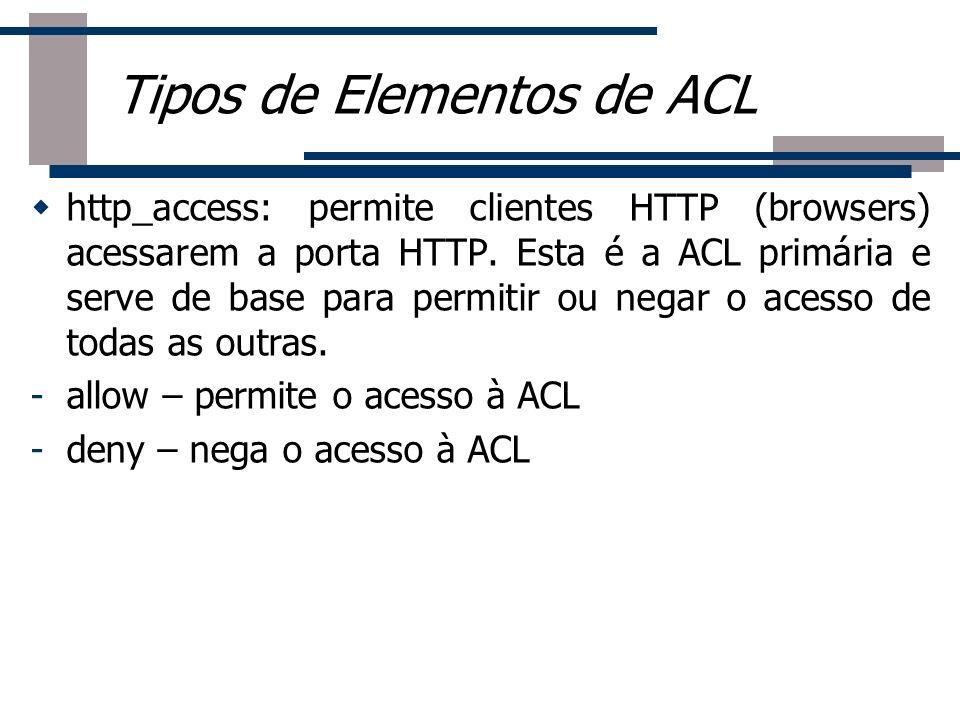 http_access: permite clientes HTTP (browsers) acessarem a porta HTTP. Esta é a ACL primária e serve de base para permitir ou negar o acesso de todas a