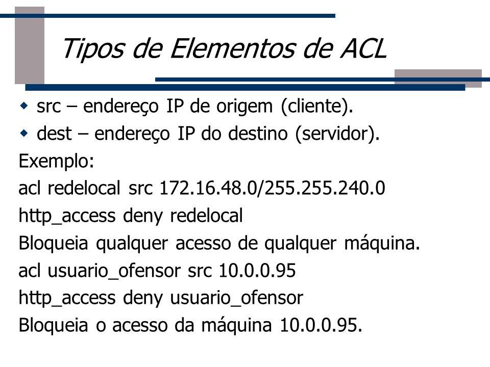 src – endereço IP de origem (cliente). dest – endereço IP do destino (servidor). Exemplo: acl redelocal src 172.16.48.0/255.255.240.0 http_access deny