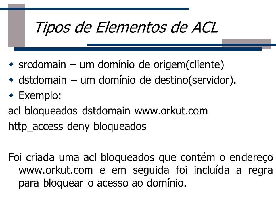 srcdomain – um domínio de origem(cliente) dstdomain – um domínio de destino(servidor). Exemplo: acl bloqueados dstdomain www.orkut.com http_access den