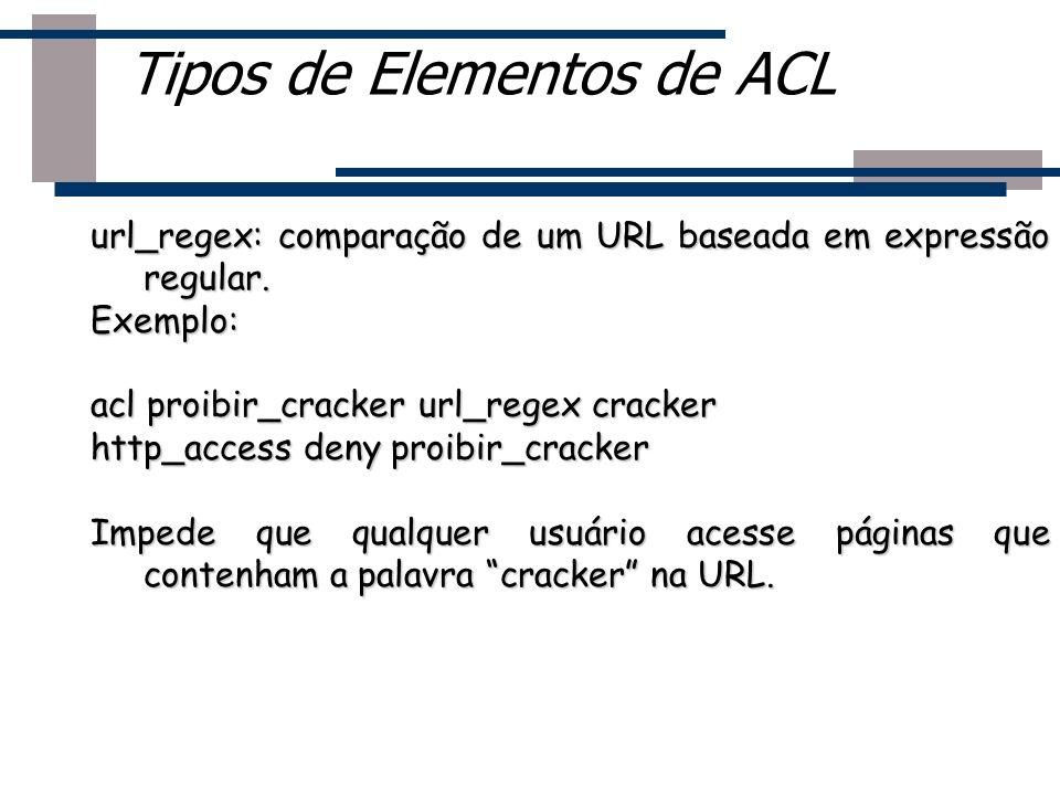 url_regex: comparação de um URL baseada em expressão regular. Exemplo: acl proibir_cracker url_regex cracker http_access deny proibir_cracker Impede q