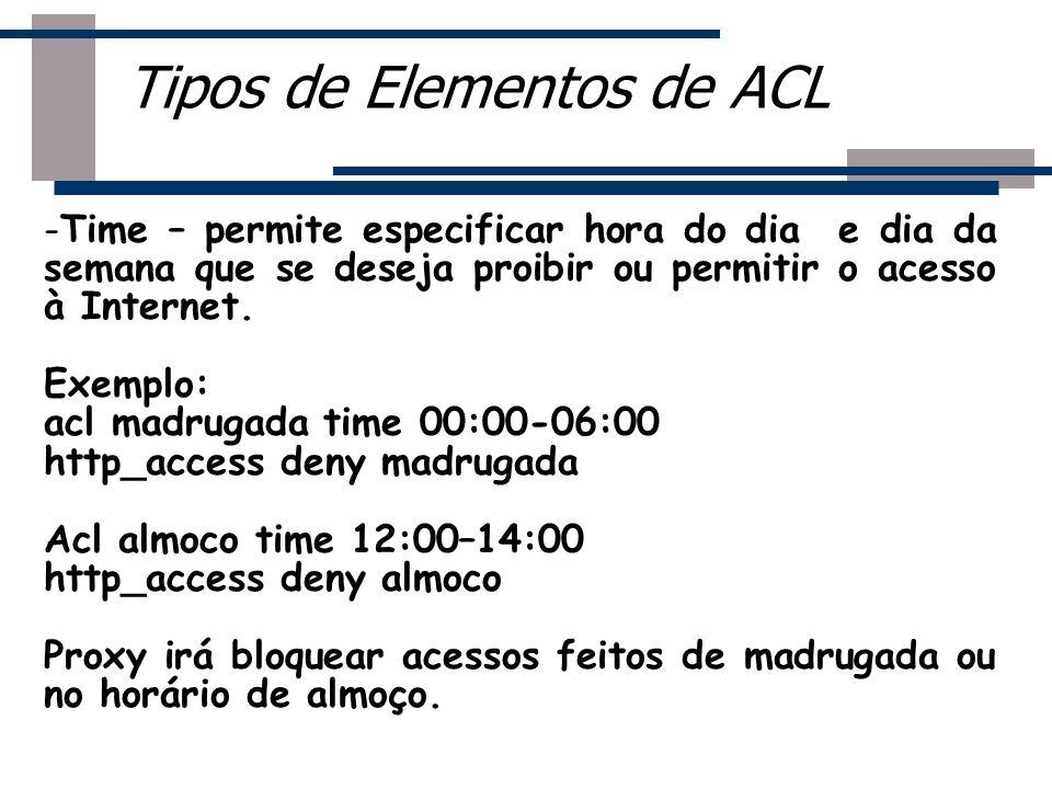 - -Time – permite especificar hora do dia e dia da semana que se deseja proibir ou permitir o acesso à Internet. Exemplo: acl madrugada time 00:00-06: