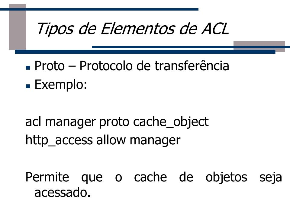 Roteador Proto – Protocolo de transferência Exemplo: acl manager proto cache_object http_access allow manager Permite que o cache de objetos seja aces