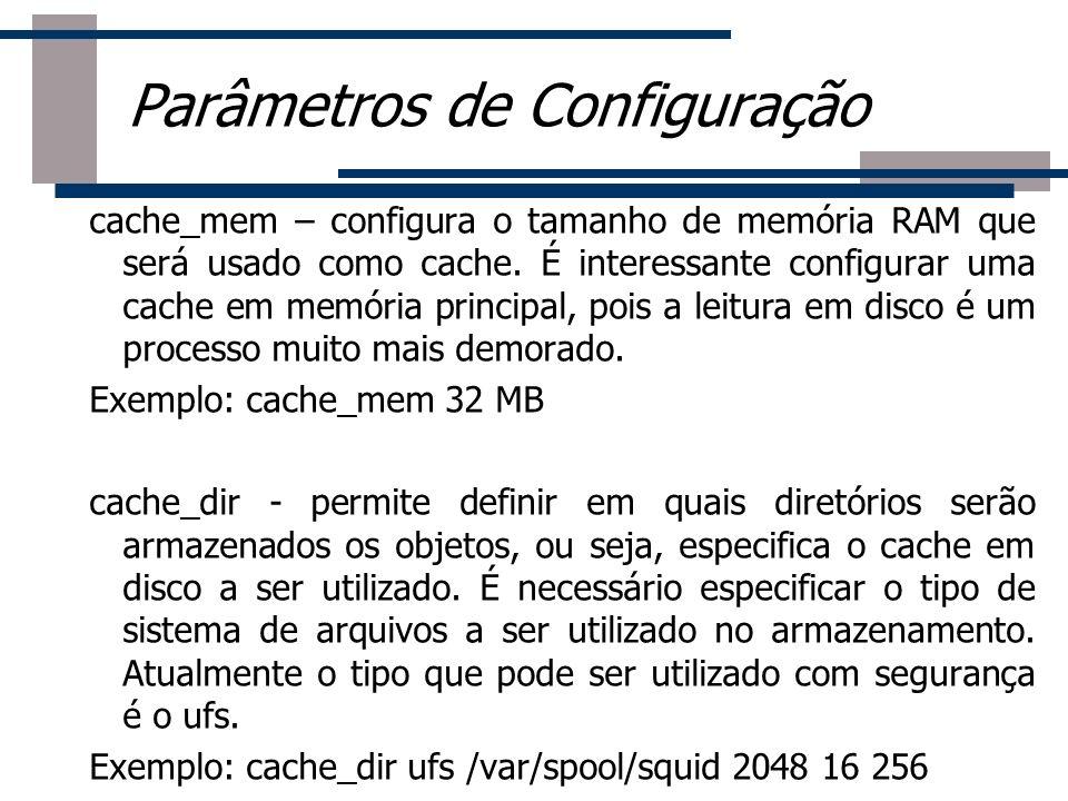 cache_mem – configura o tamanho de memória RAM que será usado como cache. É interessante configurar uma cache em memória principal, pois a leitura em
