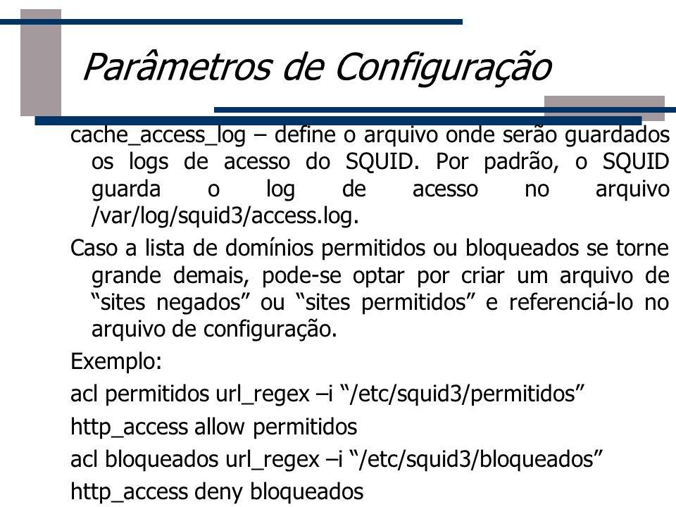 cache_access_log – define o arquivo onde serão guardados os logs de acesso do SQUID. Por padrão, o SQUID guarda o log de acesso no arquivo /var/log/sq