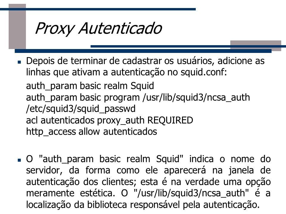 Depois de terminar de cadastrar os usuários, adicione as linhas que ativam a autenticação no squid.conf: auth_param basic realm Squid auth_param basic