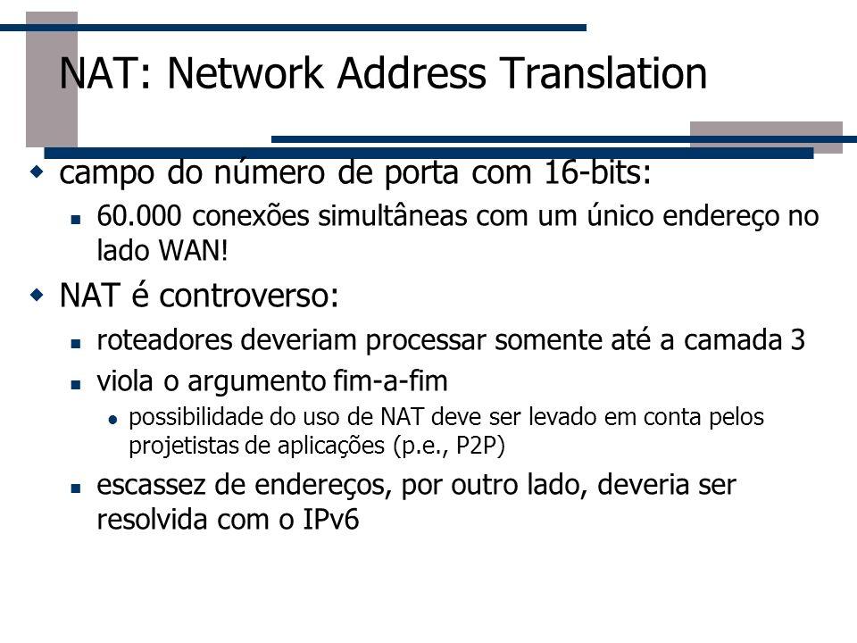 NAT: Network Address Translation campo do número de porta com 16-bits: 60.000 conexões simultâneas com um único endereço no lado WAN! NAT é controvers