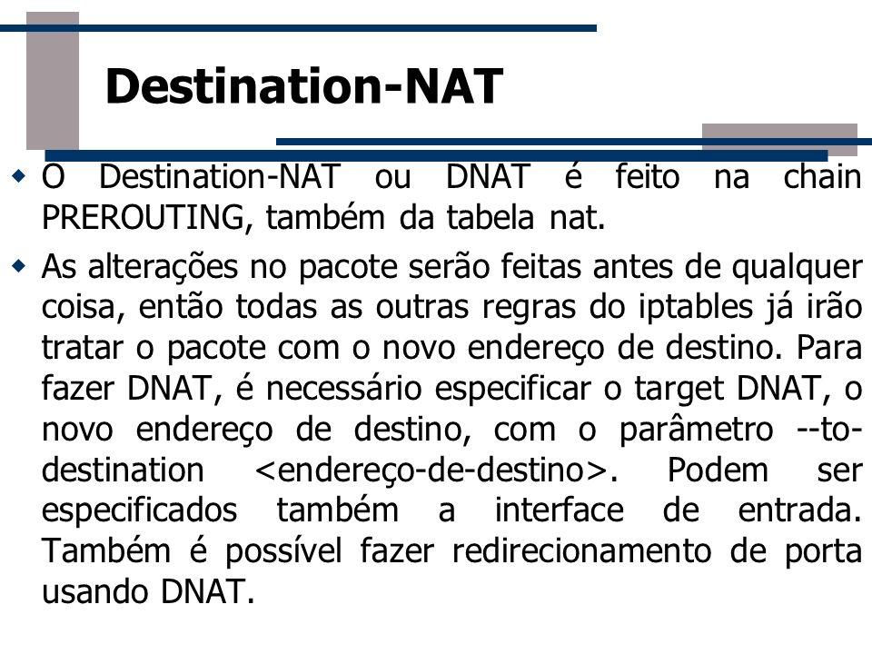 O Destination-NAT ou DNAT é feito na chain PREROUTING, também da tabela nat. As alterações no pacote serão feitas antes de qualquer coisa, então todas