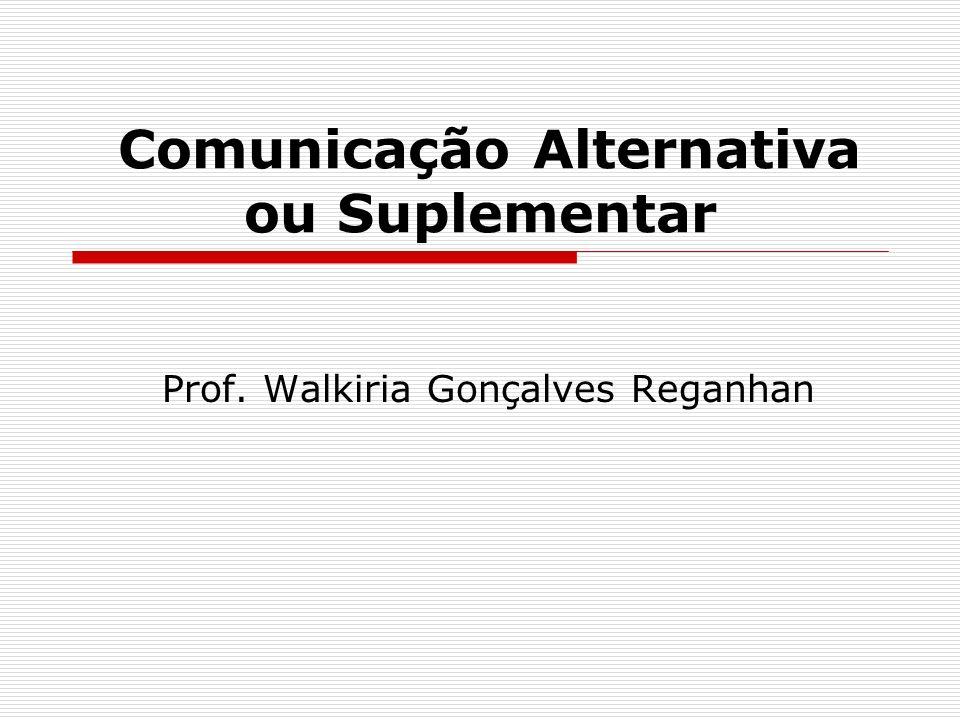 Comunicação Alternativa ou Suplementar Prof. Walkiria Gonçalves Reganhan