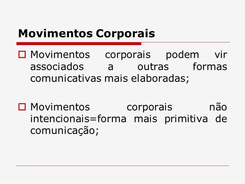 Movimentos Corporais Movimentos corporais podem vir associados a outras formas comunicativas mais elaboradas; Movimentos corporais não intencionais=fo