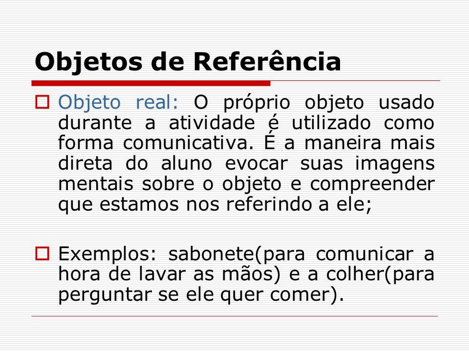 Objetos de Referência Objeto real: O próprio objeto usado durante a atividade é utilizado como forma comunicativa. É a maneira mais direta do aluno ev