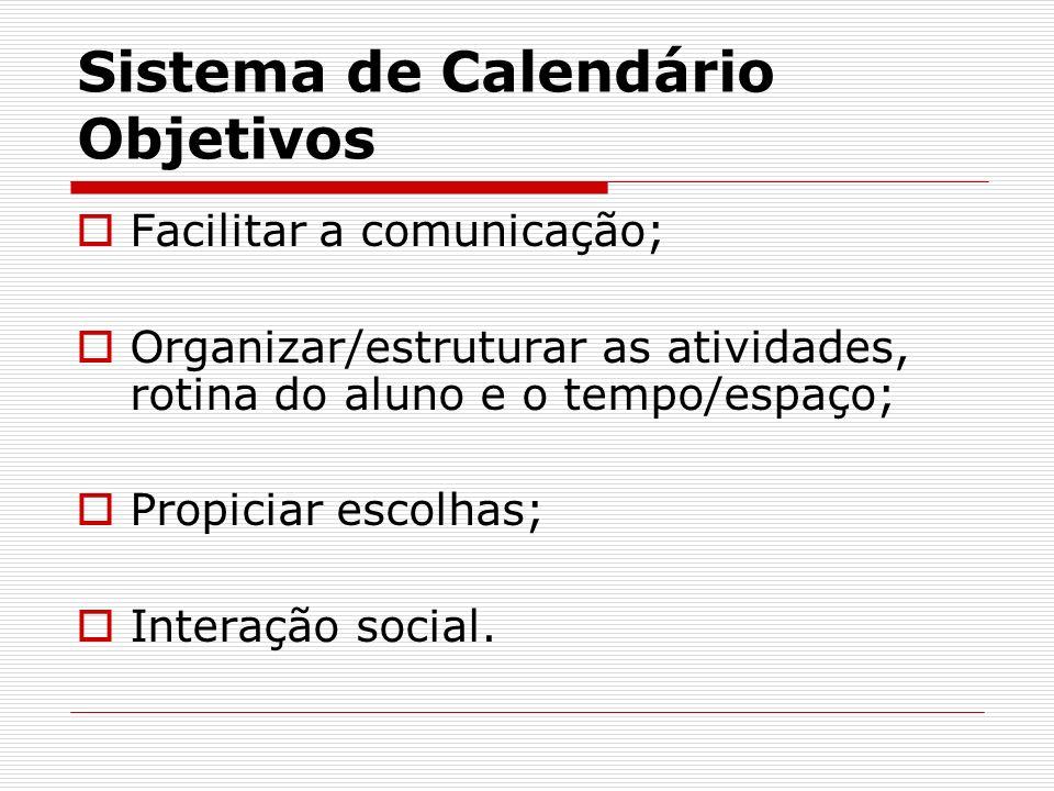 Sistema de Calendário Objetivos Facilitar a comunicação; Organizar/estruturar as atividades, rotina do aluno e o tempo/espaço; Propiciar escolhas; Int