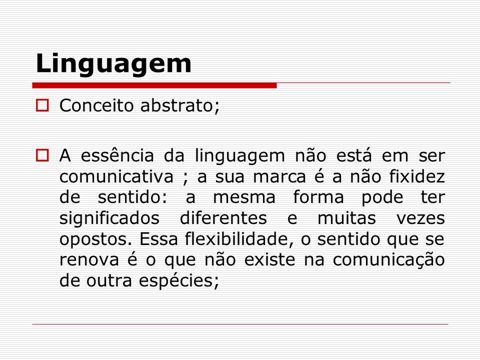 Linguagem Conceito abstrato; A essência da linguagem não está em ser comunicativa ; a sua marca é a não fixidez de sentido: a mesma forma pode ter sig
