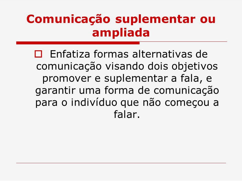 Comunicação suplementar ou ampliada Enfatiza formas alternativas de comunicação visando dois objetivos promover e suplementar a fala, e garantir uma f