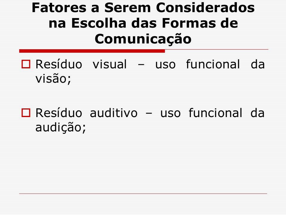 Fatores a Serem Considerados na Escolha das Formas de Comunicação Resíduo visual – uso funcional da visão; Resíduo auditivo – uso funcional da audição