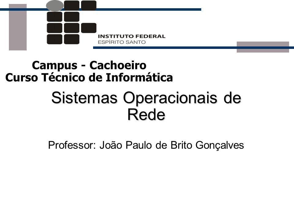 Sistemas Operacionais de Rede Sistemas Operacionais de Rede Professor: João Paulo de Brito Gonçalves Campus - Cachoeiro Curso Técnico de Informática