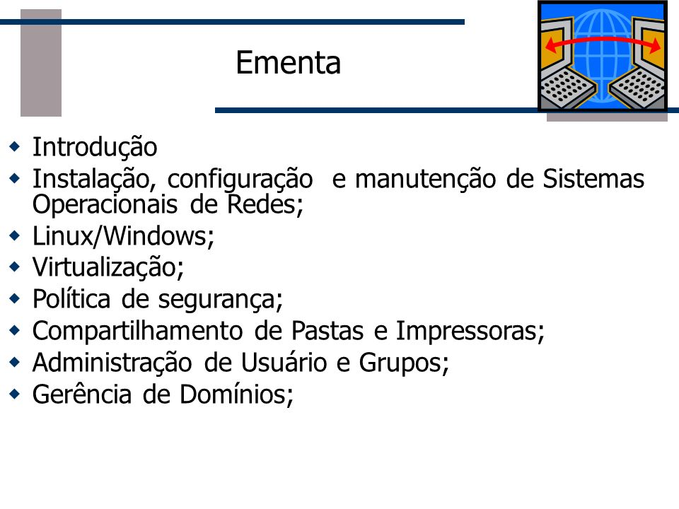 Ementa Introdução Instalação, configuração e manutenção de Sistemas Operacionais de Redes; Linux/Windows; Virtualização; Política de segurança; Compar