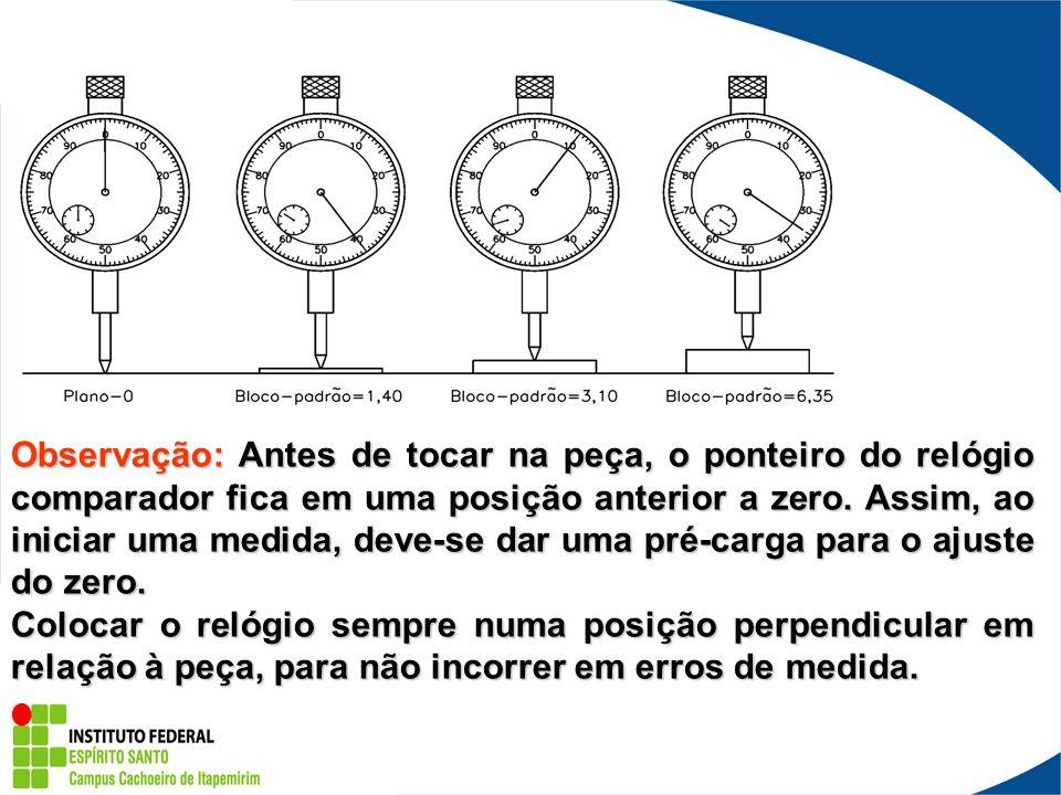 Observação: Antes de tocar na peça, o ponteiro do relógio comparador fica em uma posição anterior a zero. Assim, ao iniciar uma medida, deve-se dar um