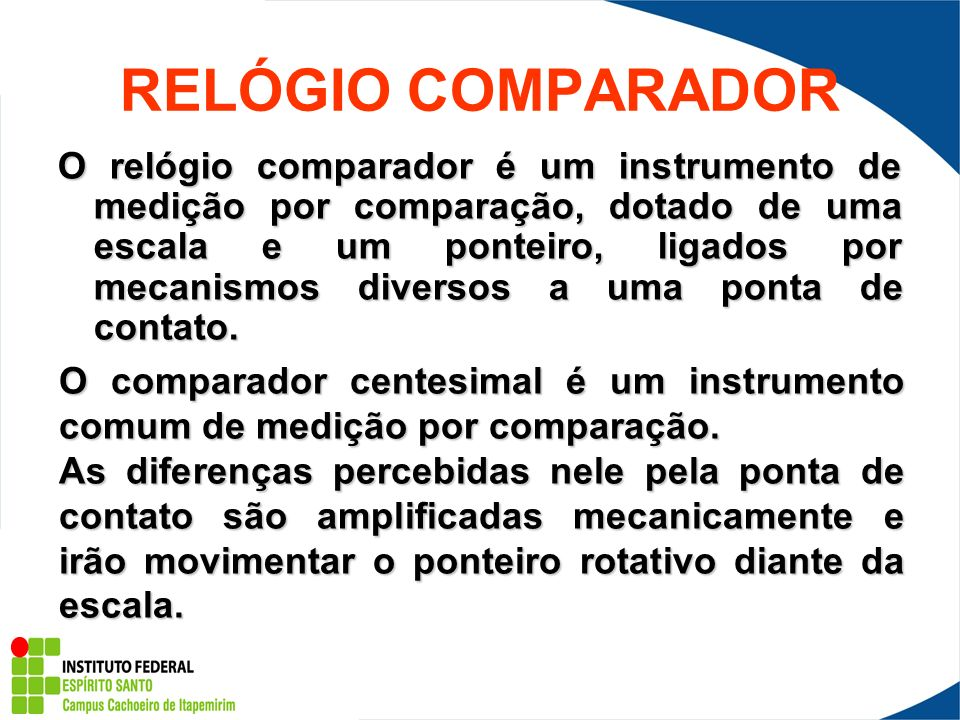 RELÓGIO COMPARADOR O relógio comparador é um instrumento de medição por comparação, dotado de uma escala e um ponteiro, ligados por mecanismos diverso