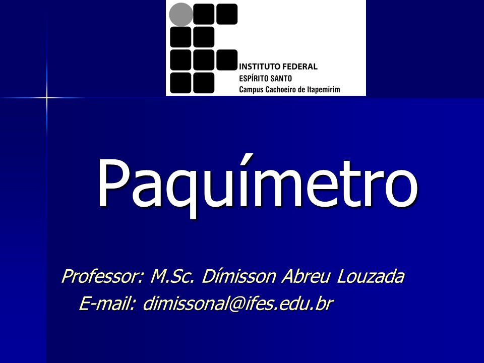 Paquímetro Professor: M.Sc. Dímisson Abreu Louzada E-mail: dimissonal@ifes.edu.br E-mail: dimissonal@ifes.edu.br