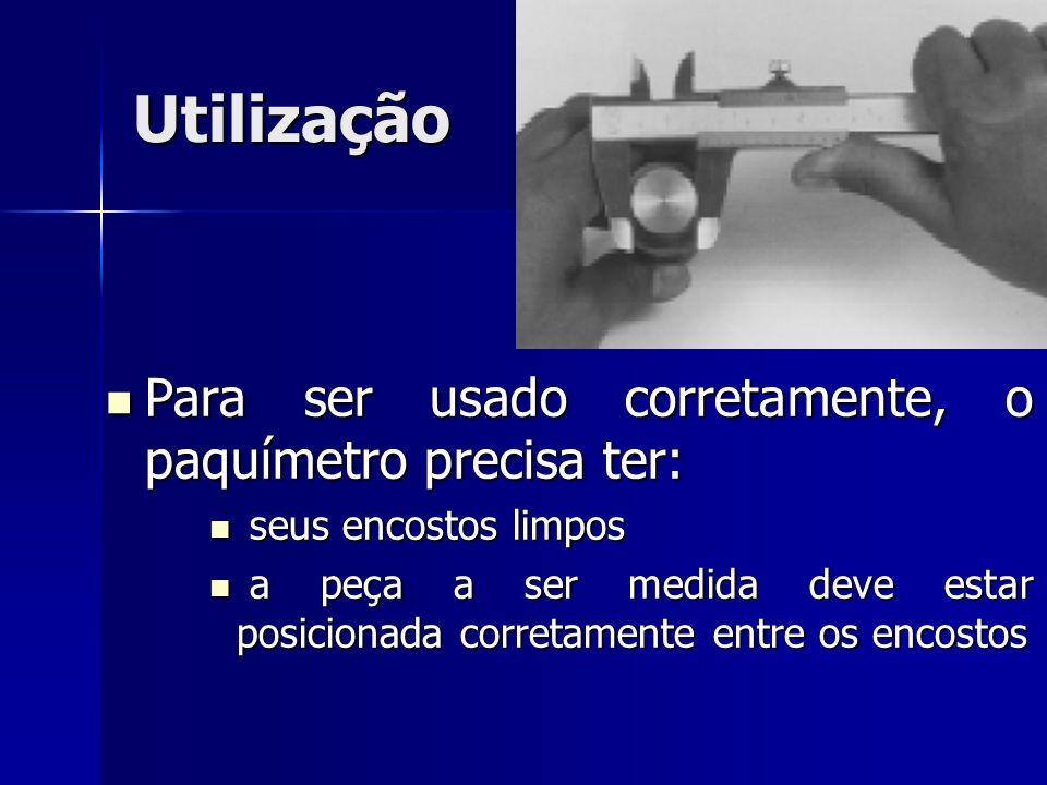 Utilização Para ser usado corretamente, o paquímetro precisa ter: Para ser usado corretamente, o paquímetro precisa ter: seus encostos limpos seus enc