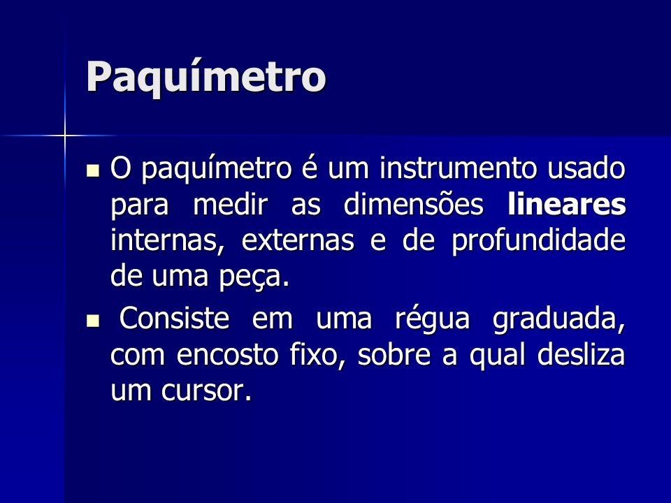 Paquímetro O paquímetro é um instrumento usado para medir as dimensões lineares internas, externas e de profundidade de uma peça. O paquímetro é um in