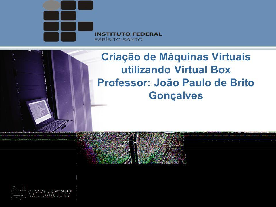 Criação de Máquinas Virtuais utilizando Virtual Box Professor: João Paulo de Brito Gonçalves