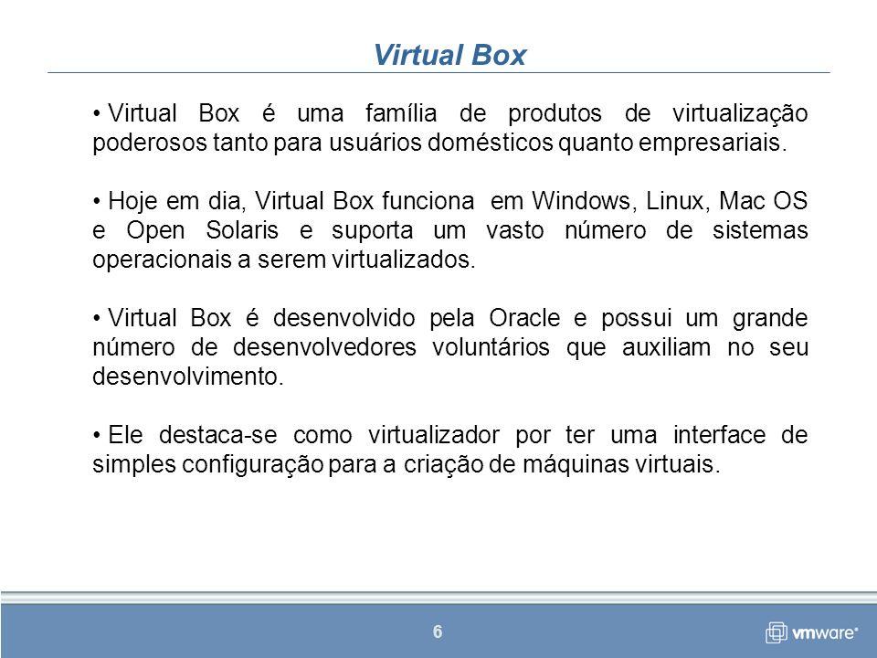 6 Virtual Box Virtual Box é uma família de produtos de virtualização poderosos tanto para usuários domésticos quanto empresariais.