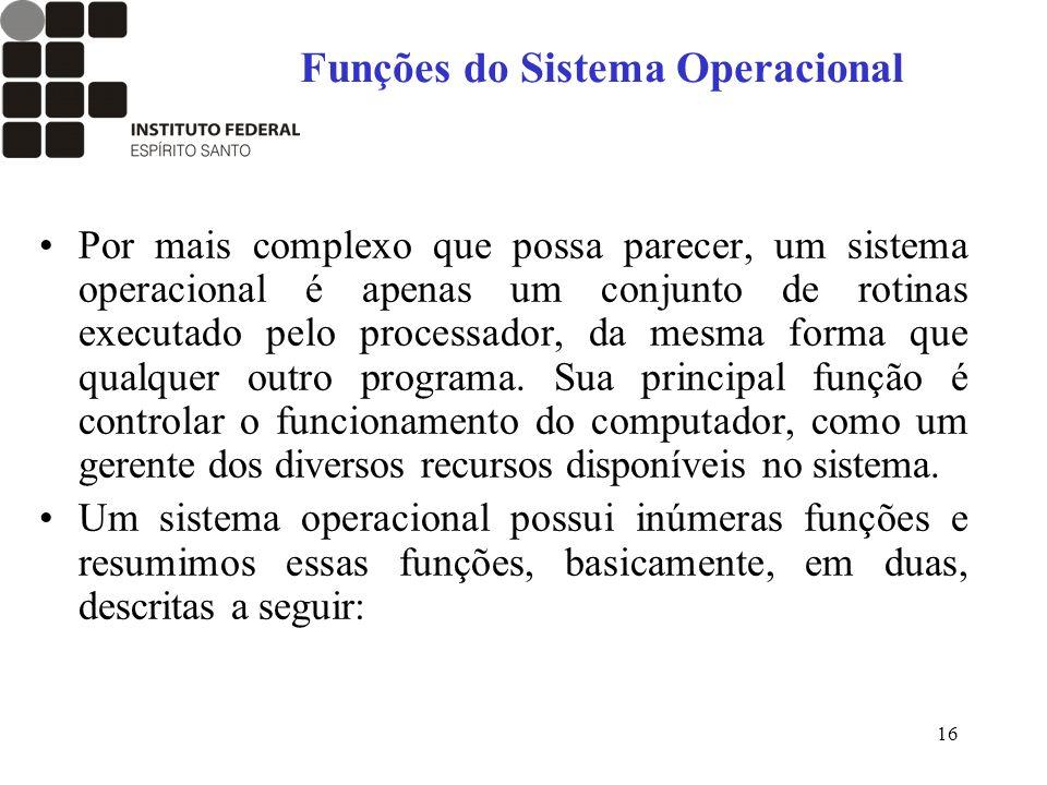 16 Funções do Sistema Operacional Por mais complexo que possa parecer, um sistema operacional é apenas um conjunto de rotinas executado pelo processad