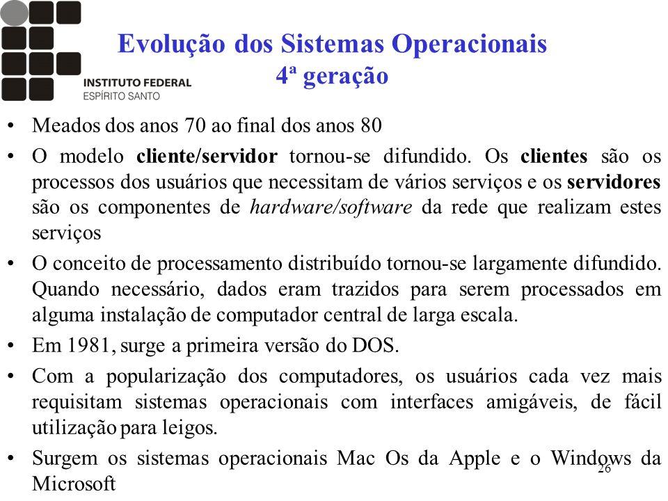 26 Evolução dos Sistemas Operacionais 4ª geração Meados dos anos 70 ao final dos anos 80 O modelo cliente/servidor tornou-se difundido. Os clientes sã