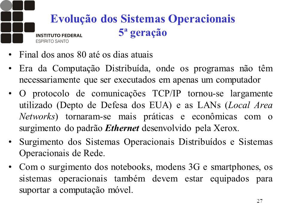 27 Evolução dos Sistemas Operacionais 5ª geração Final dos anos 80 até os dias atuais Era da Computação Distribuída, onde os programas não têm necessa