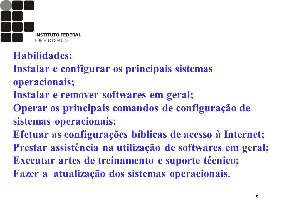 5 Habilidades: Instalar e configurar os principais sistemas operacionais; Instalar e remover softwares em geral; Operar os principais comandos de conf