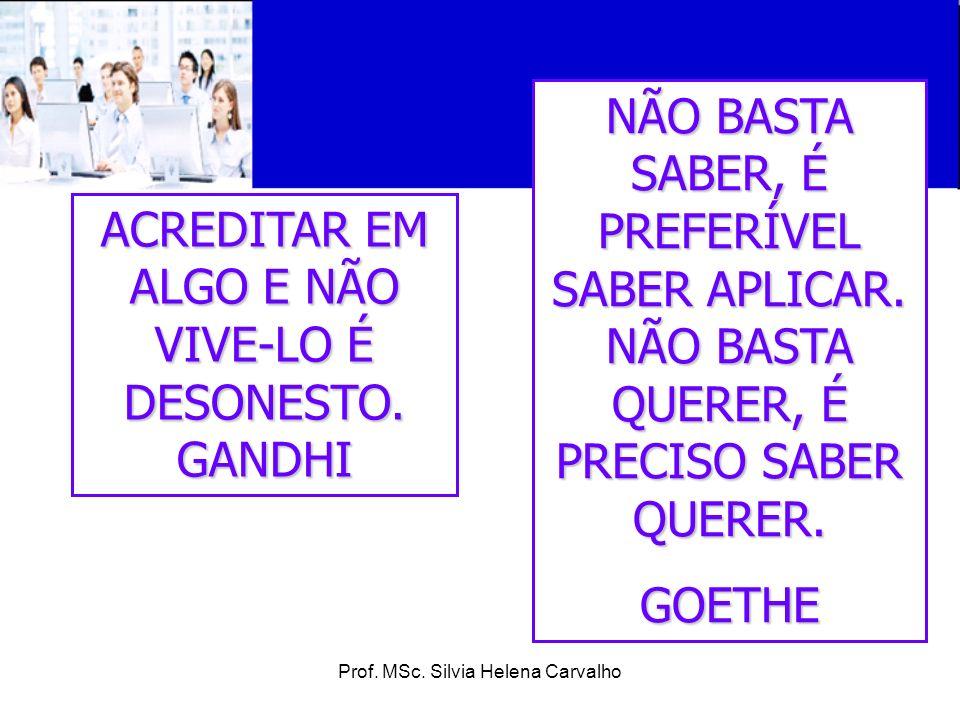 Prof. MSc. Silvia Helena Carvalho ACREDITAR EM ALGO E NÃO VIVE-LO É DESONESTO. GANDHI NÃO BASTA SABER, É PREFERÍVEL SABER APLICAR. NÃO BASTA QUERER, É