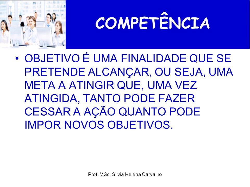Prof. MSc. Silvia Helena Carvalho COMPETÊNCIA OBJETIVO É UMA FINALIDADE QUE SE PRETENDE ALCANÇAR, OU SEJA, UMA META A ATINGIR QUE, UMA VEZ ATINGIDA, T